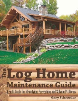 The Log Home Maintenance Guide: A Field Guide for Identifying, Preventing, and Solving Problems (Paperback)