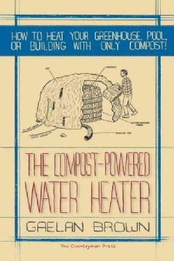 The Compost-Powered Water Heater: How to Heat Your Water, Greenhouse, or Building with Only Compost (Paperback)
