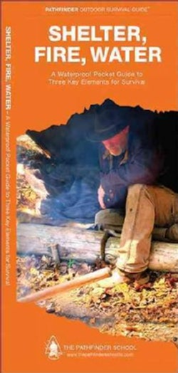 Shelter, Fire, Water: A Waterproof Pocket Guide to Three Key Elements for Survival (Wallchart)