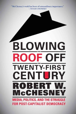 Blowing the Roof Off the Twenty-First Century: Media, Politics, and the Struggle for Post-Capitalist Democracy (Hardcover)