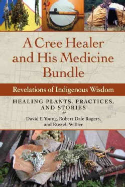 A Cree Healer and His Medicine Bundle: Revelations of Indigenous Wisdom: Healing Plants, Practices, and Stories (Paperback)