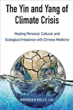 The Yin and Yang of Climate Crisis: Healing Personal, Cultural, and Ecological Imbalance With Chinese Medicine (Paperback)