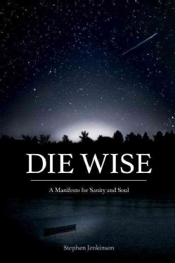 Die Wise: A Manifesto for Sanity and Soul (Paperback)