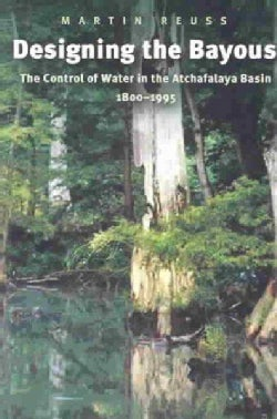 Designing the Bayous: The Control of Water in the Atchafalaya Basin, 1800-1995 (Paperback)
