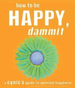 How to Be Happy, Dammit: A Cynic's Guide to Spiritual Happiness (Paperback)