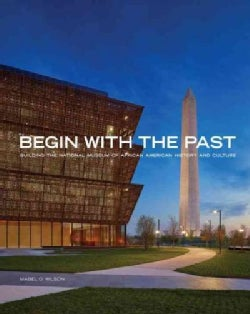 Begin With the Past: Building the National Museum of African American History and Culture (Hardcover)