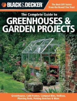 The Complete Guide to Greenhouses & Garden Projects: Greenhouses, Cold Frames, Compost Bins, Trellises, Planting ... (Paperback)