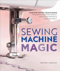 Sewing Machine Magic: Make the Most of Your Machine - Demystify Presser Feet and Other Accessories - Tips and Tri... (Paperback)