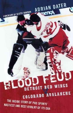 Blood Feud: Detroit Red Wings v. Colorado Avalanche : The Inside Story of Pro Sports' Nastiest and Best Rivalry o... (Paperback)
