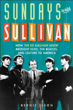 Sundays with Sullivan: How The Ed Sullivan Show Brought Elvis, the Beatles, and Culture to America (Hardcover)