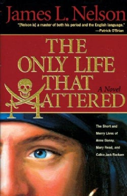 The Only Life That Mattered: The Short and Merry Lives of Anne Bonny, Mary Read, and Calico Jack Rackam (Paperback)