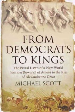 From Democrats to Kings: The Brutal Dawn of a New World from the Downfall of Athens to the Rise of Alexander the ... (Hardcover)