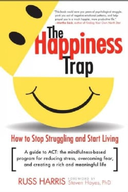 The Happiness Trap: How to Stop Struggling and Start Living (Paperback)