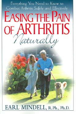 Easing The Pain Of Arthritis Naturally: Everything You Need To Know To Combat Arthritis Safely And Effectively (Paperback)
