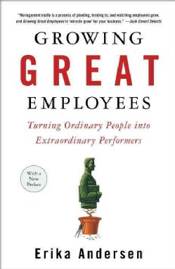 Growing Great Employees: Turning Ordinary People into Extraordinary Performers (Paperback)