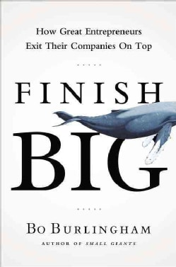 Finish Big: How Great Entrepreneurs Exit Their Companies on Top (Hardcover)