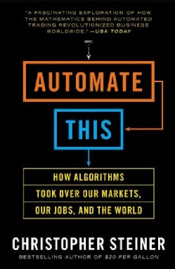 Automate This: How Algorithms Took over Our Markets, Our Jobs, and the World (Paperback)