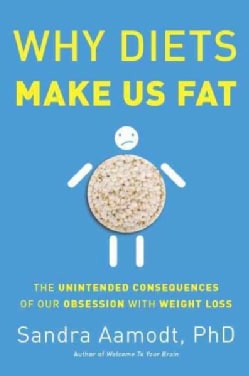 Why Diets Make Us Fat: The Unintended Consequences of Our Obsession With Weight Loss (Hardcover)