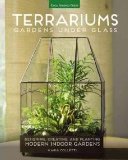 Terrariums: Gardens Under Glass; Designing, Creating, and Planting Modern Indoor Gardens (Paperback)