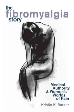 The Fibromyalgia Story: Medical Authority And Women's Worlds Of Pain (Paperback)