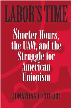 Labor's Time: Shorter Hours, the Uaw, and the Struggle for the American Unionism (Paperback)
