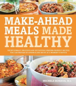 Make-Ahead Meals Made Healthy: Exceptionally Delicious and Nutritious Freezer-Friendly Recipes You Can Prepare in... (Paperback)
