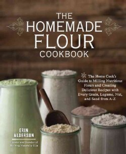 The Homemade Flour Cookbook: The Home Cook's Guide to Milling Nutritious Flours and Creating Delicious Recipes Wi... (Paperback)