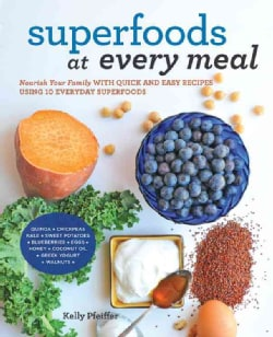 Superfoods At Every Meal: Nourish Your Family With Quick and Easy Recipes Using 10 Everyday Superfoods (Paperback)