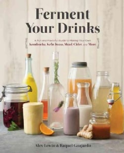 Ferment Your Drinks: A Fun and Flavorful Guide to Making Your Own Kombucha, Kefir, Kvass, Mead, Cider, and More (Hardcover)