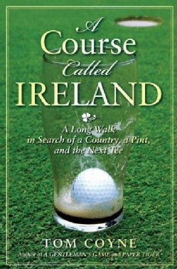 A Course Called Ireland: A Long Walk in Search of a Country, a Pint, and the Next Tee (Hardcover)
