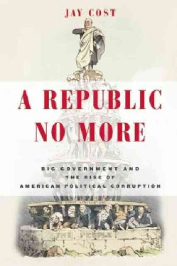 A Republic No More: Big Government and the Rise of American Political Corruption (Hardcover)