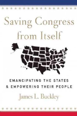 Saving Congress from Itself: Emancipating the States & Empowering Their People (Hardcover)