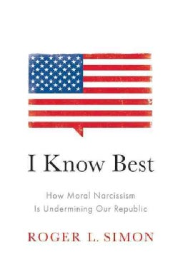 I Know Best: How Moral Narcissism Is Destroying Our Republic, If It Hasn't Already (Hardcover)