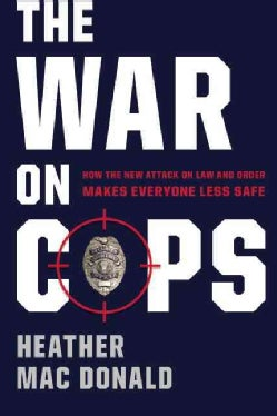 The War on Cops: How the New Attack on Law and Order Makes Everyone Less Safe (Hardcover)