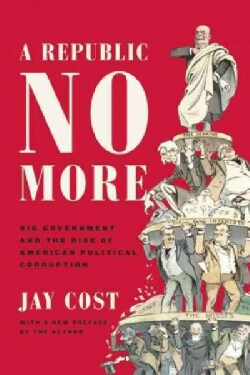 A Republic No More: Big Government and the Rise of American Political Corruption (Paperback)