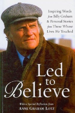 Led to Believe: Inspiring Words from Billy Graham & Personal Stories from Those Whose Lives He Touched With a Spe... (Paperback)