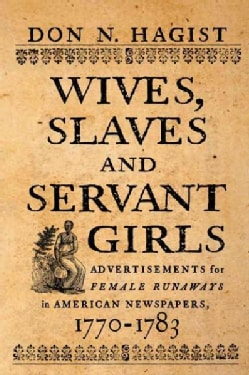 Wives, Slaves, and Servant Girls: Advertisements for Female Runaways in American Newspapers, 1770-1783 (Paperback)