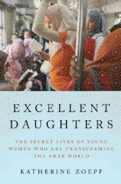 Excellent Daughters: The Secret Lives of Young Women Who Are Transforming the Arab World (Hardcover)