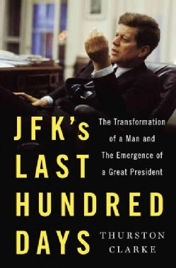 JFK's Last Hundred Days: The Transformation of a Man and the Emergence of a Great President (Hardcover)