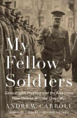 My Fellow Soldiers: General John Pershing and the Americans Who Helped Win the Great War (Hardcover)
