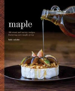 Maple: 100 Sweet and Savory Recipes Featuring Pure Maple Syrup (Hardcover)