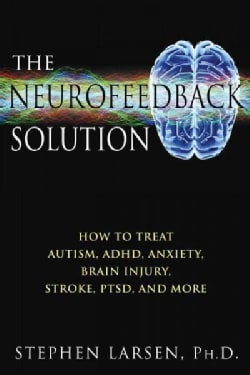 The Neurofeedback Solution: How to Treat Autism, ADHD, Anxiety, Brain Injury, Stroke, PTSD, and More (Paperback)