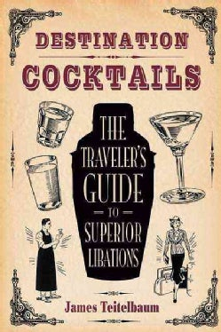 Destination: Cocktails: The Traveler's Guide to Superior Libations (Paperback)