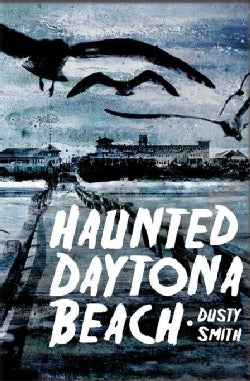 Haunted Daytona Beach: A Ghostly Tour of the World's Most Famous Beach (Paperback)