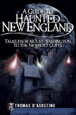 A Guide to Haunted New England: Tales from Mount Washington to the Newport Cliffs (Paperback)