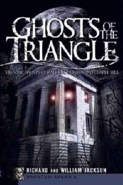 Ghosts of the Triangle: Historic Haunts of Raleigh, Durham and Chapel Hill (Paperback)