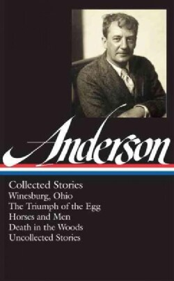 Anderson Collected Stories: Winesburg, Ohio / the Triumph of the Egg / Horses and Men / Death in the Woods / Unco... (Hardcover)