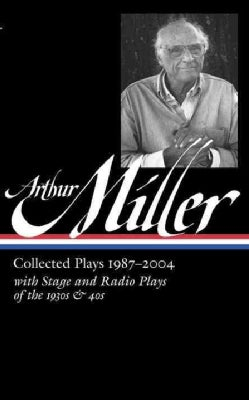 Arthur Miller: Collected Plays 1987-2004 with Stage and Radio Plays of the 1930s & 40s (Hardcover)