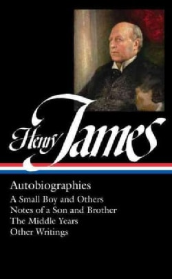 Henry James: Autobiographies: A Small Boy and Others / Notes of a Son and Brother / The Middle Years / Other Auto... (Hardcover)
