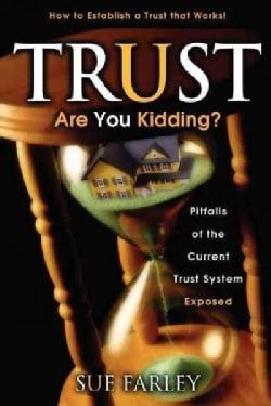 Trust Are You Kidding?: Pitfalls of the Current Trust System Exposed: How to Establish a Trust That Works! (Paperback)